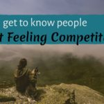 """""""How do I get to know people without feeling competitive?"""""""