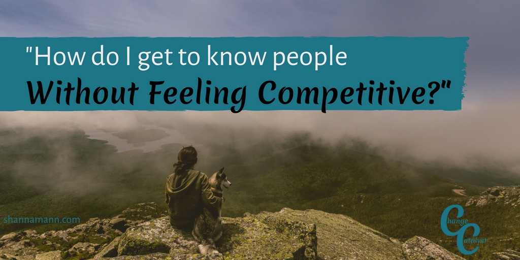 how-do-i-get-to-know-people-without-feeling-competitive