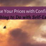 How To Raise Your Prices With Confidence (It Has Nothing To Do With Self Esteem)