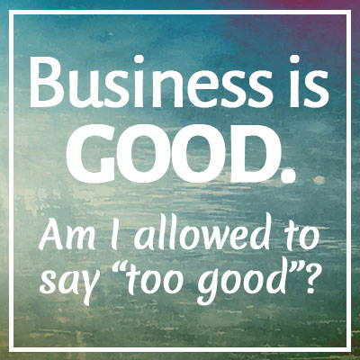 "Client Situation 1: Business is GOOD. Am I allowed to say ""too good""? (shannamann.com)"