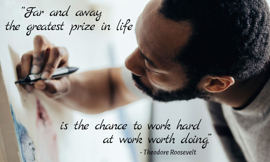 """Far and away the greatest prize in life is the chance to work hard at work worth doing."" - Theodore Roosevelt (shannamann.com)"