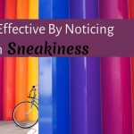 Be More Effective By Noticing Your Own Sneakiness
